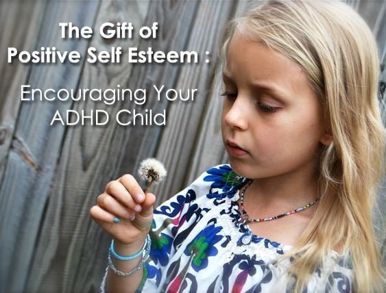 The Gift of Positive Self Esteem: Encouraging Your ADHD Child